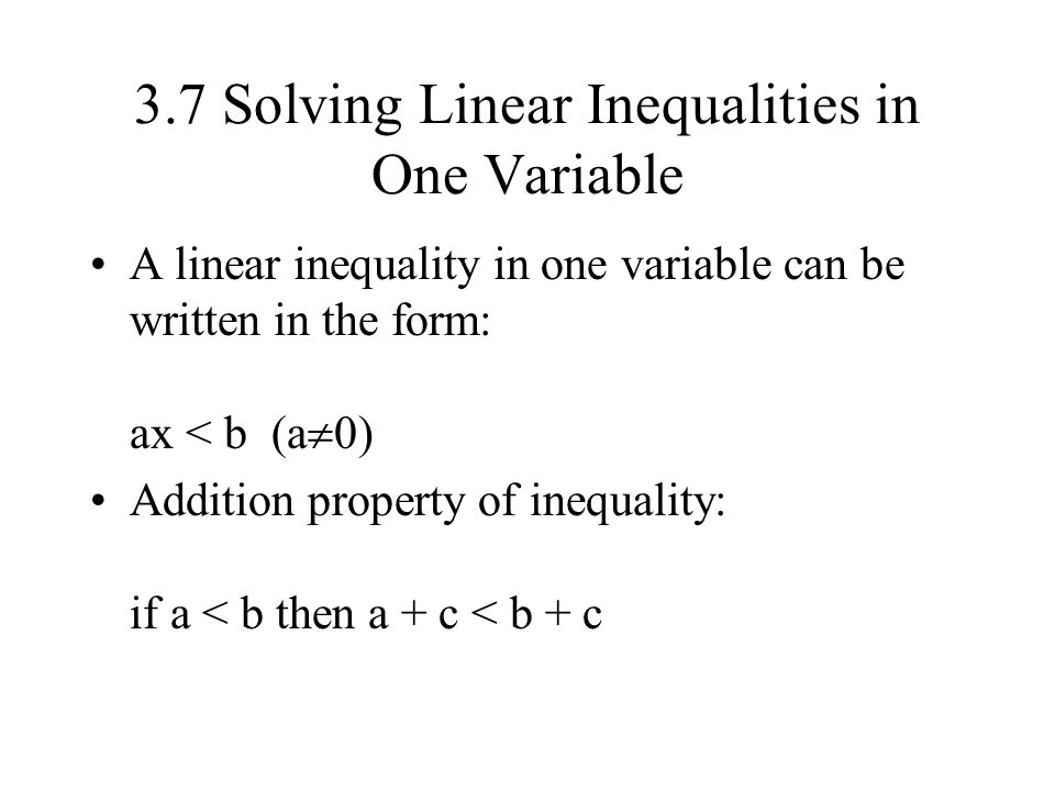3.7 Solving Linear Inequalities in One Variable A linear inequality in one variable can be written in the form: ax < b (a  0) Addition property of in
