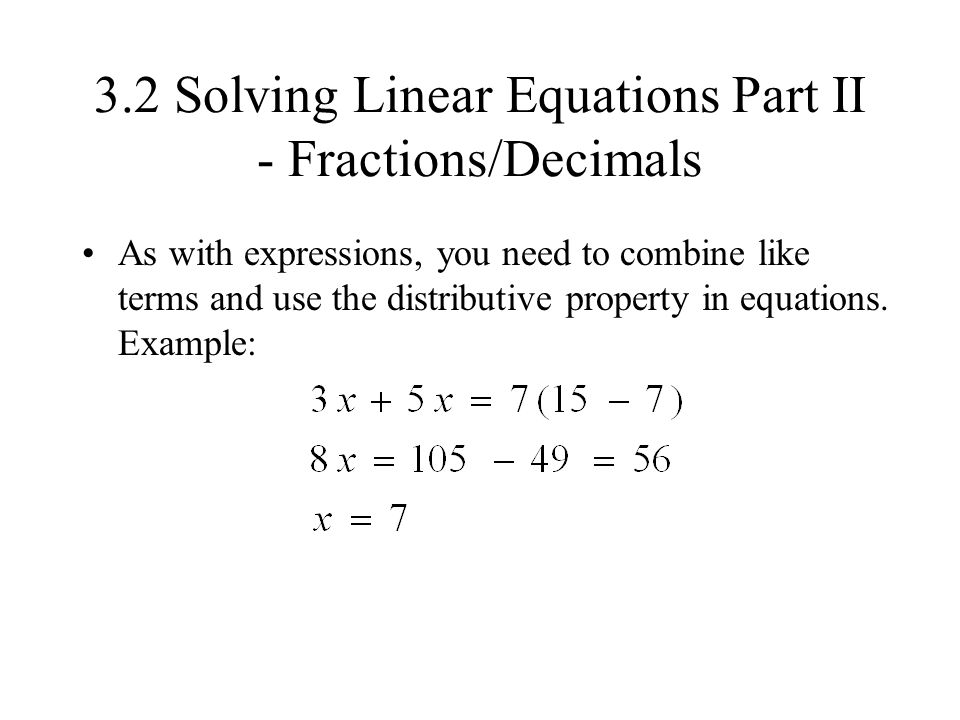 3.2 Solving Linear Equations Part II - Fractions/Decimals As with expressions, you need to combine like terms and use the distributive property in equ