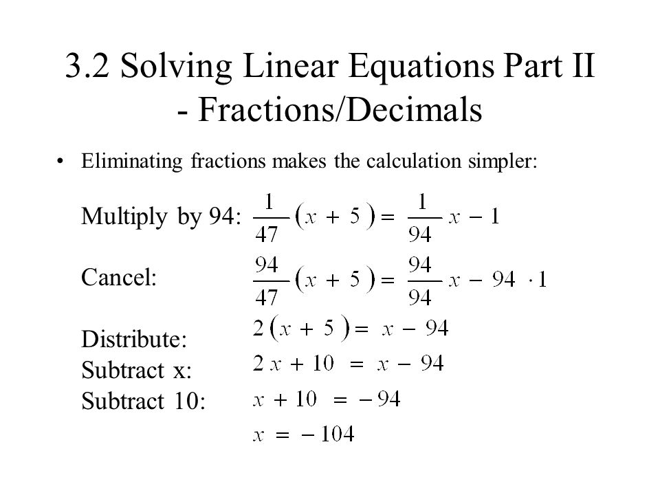 3.2 Solving Linear Equations Part II - Fractions/Decimals Eliminating fractions makes the calculation simpler: Multiply by 94: Cancel: Distribute: Sub