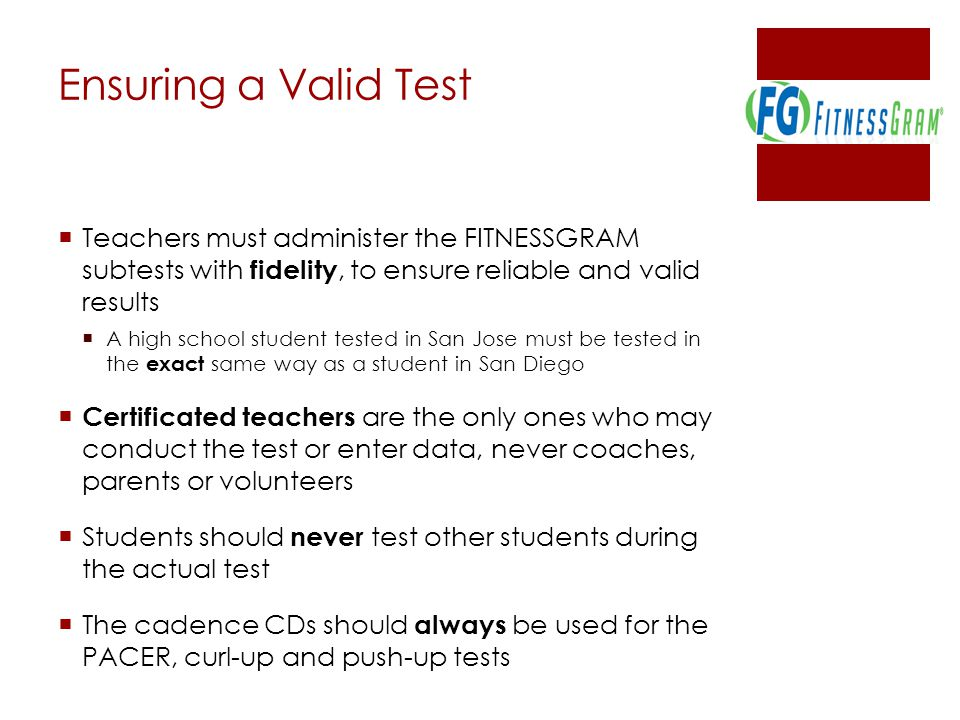 Ensuring a Valid Test  Teachers must administer the FITNESSGRAM subtests with fidelity, to ensure reliable and valid results  A high school student tested in San Jose must be tested in the exact same way as a student in San Diego  Certificated teachers are the only ones who may conduct the test or enter data, never coaches, parents or volunteers  Students should never test other students during the actual test  The cadence CDs should always be used for the PACER, curl-up and push-up tests