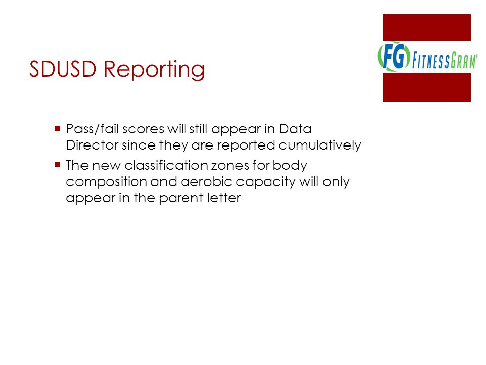 SDUSD Reporting  Pass/fail scores will still appear in Data Director since they are reported cumulatively  The new classification zones for body composition and aerobic capacity will only appear in the parent letter