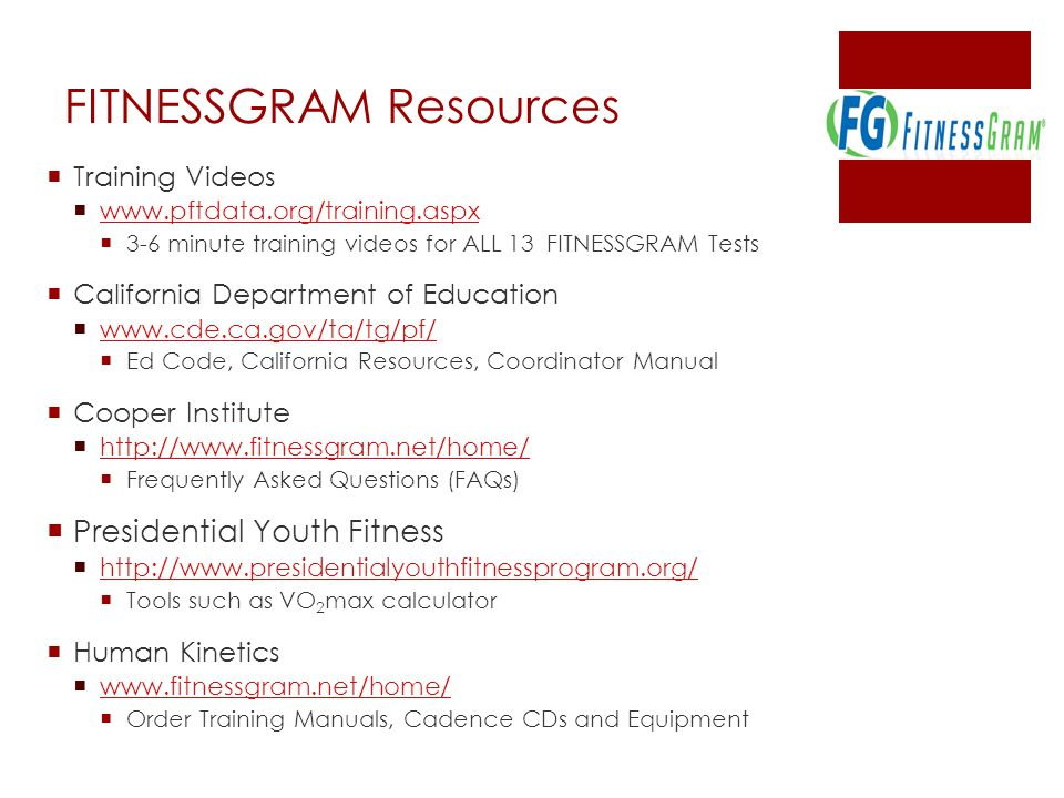 FITNESSGRAM Resources  Training Videos  www.pftdata.org/training.aspx www.pftdata.org/training.aspx  3-6 minute training videos for ALL 13 FITNESSGRAM Tests  California Department of Education  www.cde.ca.gov/ta/tg/pf/ www.cde.ca.gov/ta/tg/pf/  Ed Code, California Resources, Coordinator Manual  Cooper Institute  http://www.fitnessgram.net/home/ http://www.fitnessgram.net/home/  Frequently Asked Questions (FAQs)  Presidential Youth Fitness  http://www.presidentialyouthfitnessprogram.org/ http://www.presidentialyouthfitnessprogram.org/  Tools such as VO 2 max calculator  Human Kinetics  www.fitnessgram.net/home/ www.fitnessgram.net/home/  Order Training Manuals, Cadence CDs and Equipment