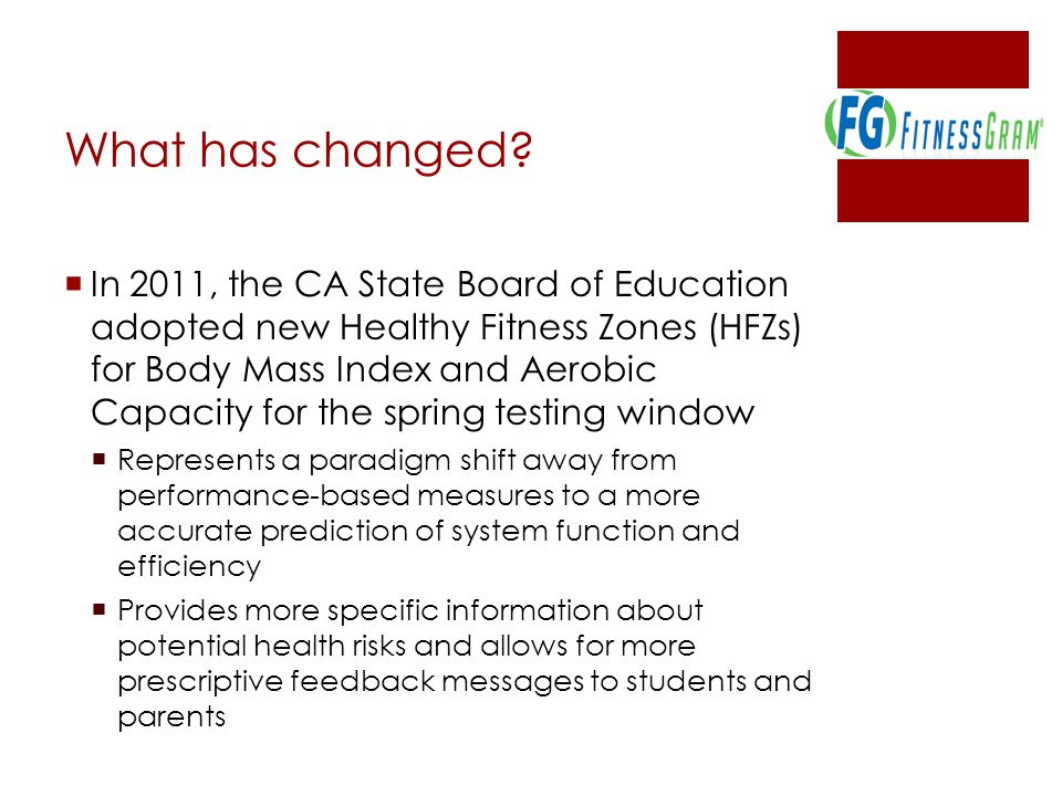  In 2011, the CA State Board of Education adopted new Healthy Fitness Zones (HFZs) for Body Mass Index and Aerobic Capacity for the spring testing window  Represents a paradigm shift away from performance-based measures to a more accurate prediction of system function and efficiency  Provides more specific information about potential health risks and allows for more prescriptive feedback messages to students and parents What has changed?