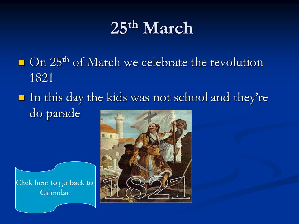 25 th March 25 th March On 25 th of March we celebrate the revolution 1821 On 25 th of March we celebrate the revolution 1821 In this day the kids was not school and they're do parade In this day the kids was not school and they're do parade Click here to go back to Calendar