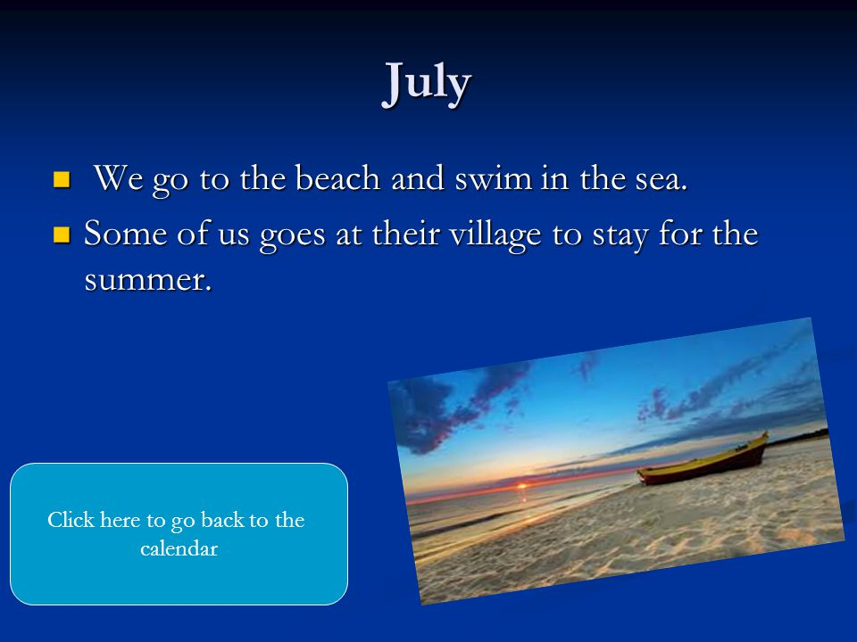 July We go to the beach and swim in the sea. We go to the beach and swim in the sea.