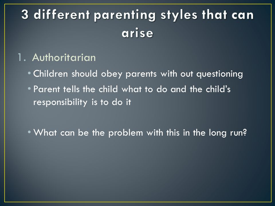 1.Authoritarian Children should obey parents with out questioning Parent tells the child what to do and the child's responsibility is to do it What ca