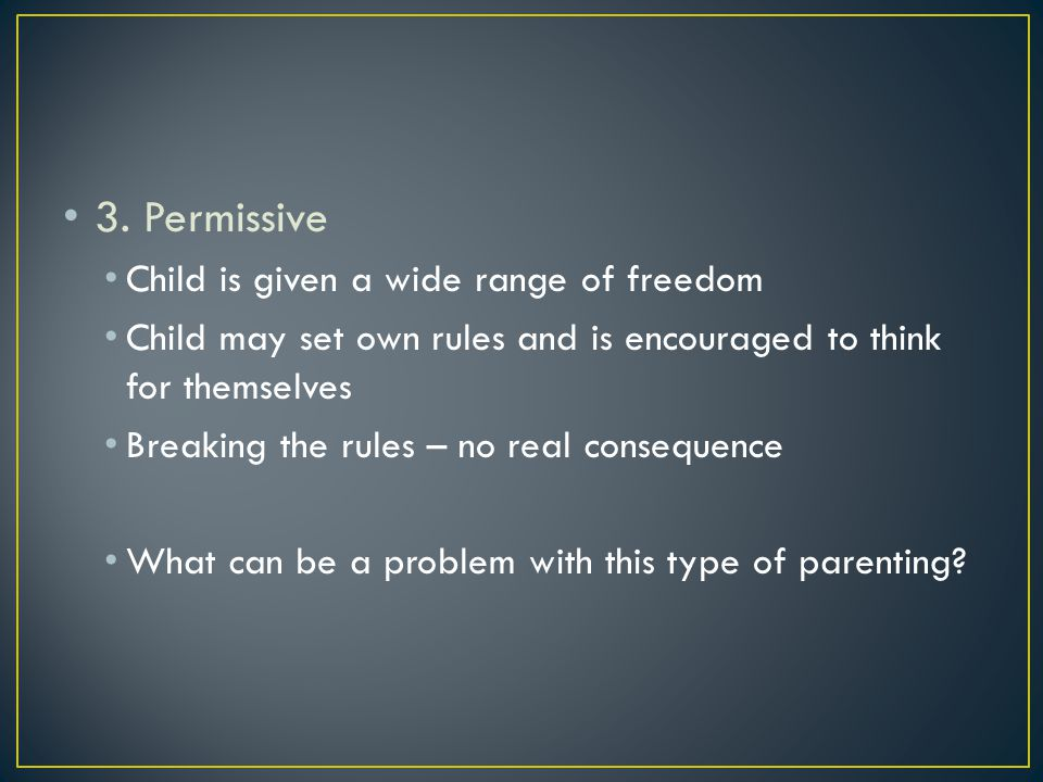3. Permissive Child is given a wide range of freedom Child may set own rules and is encouraged to think for themselves Breaking the rules – no real co