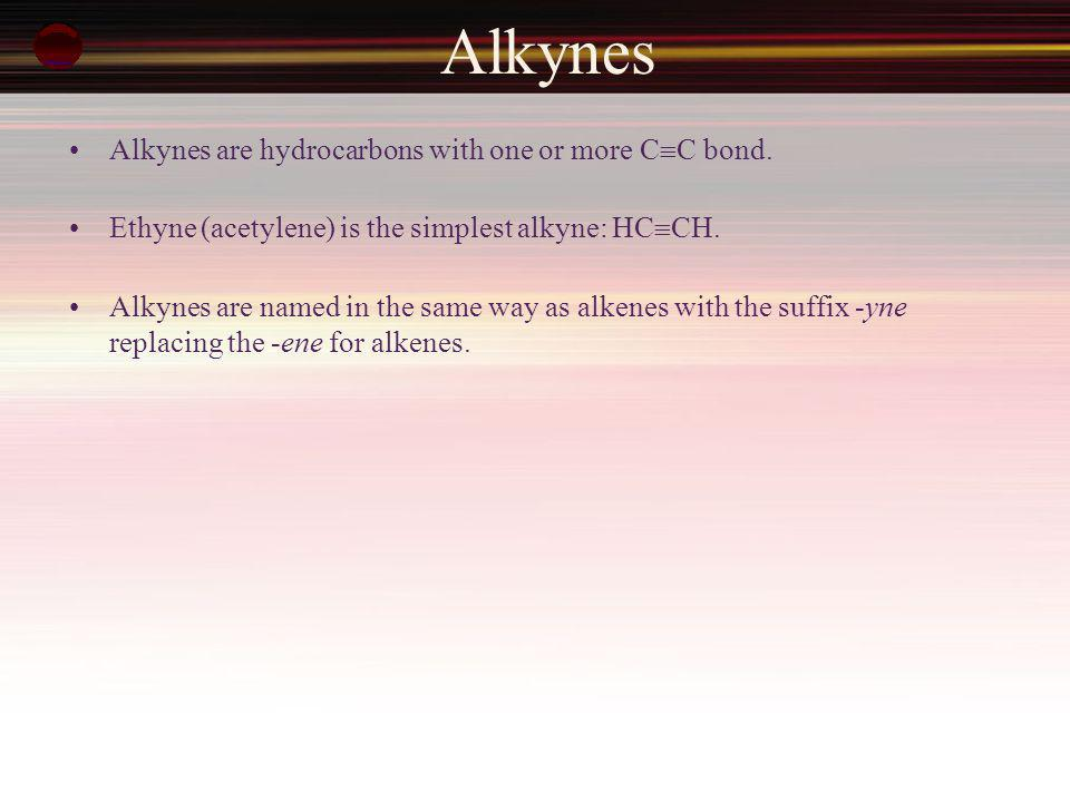 Alkynes Alkynes are hydrocarbons with one or more C  C bond. Ethyne (acetylene) is the simplest alkyne: HC  CH. Alkynes are named in the same way as