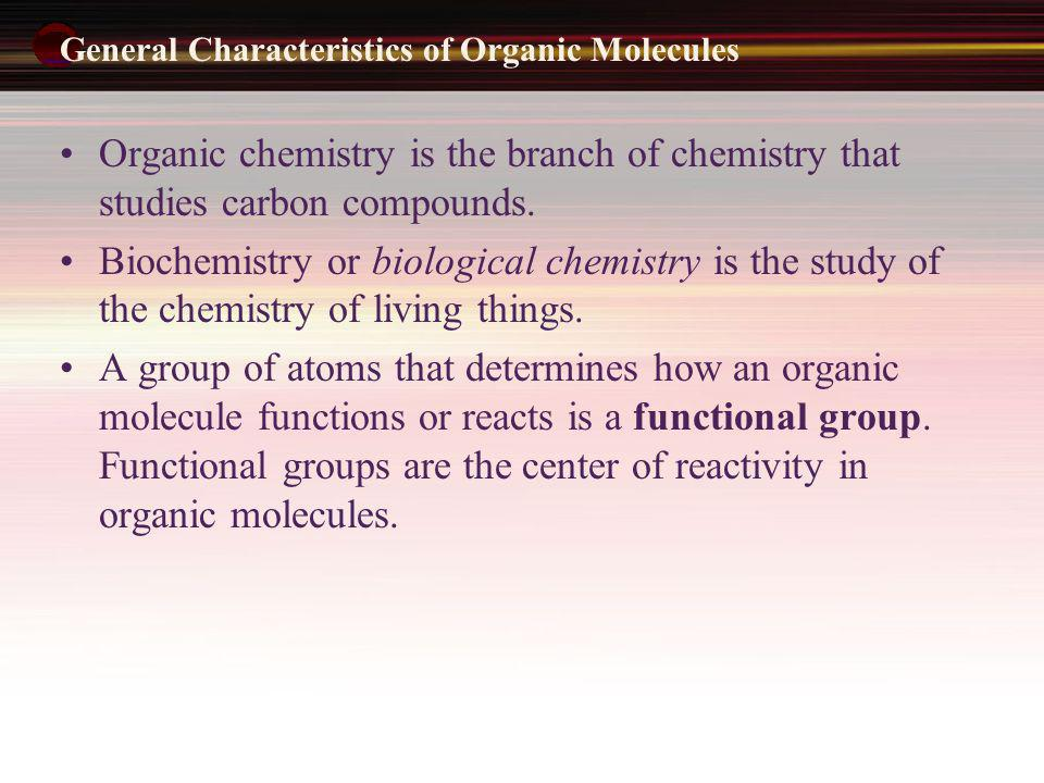 General Characteristics of Organic Molecules Organic chemistry is the branch of chemistry that studies carbon compounds. Biochemistry or biological ch