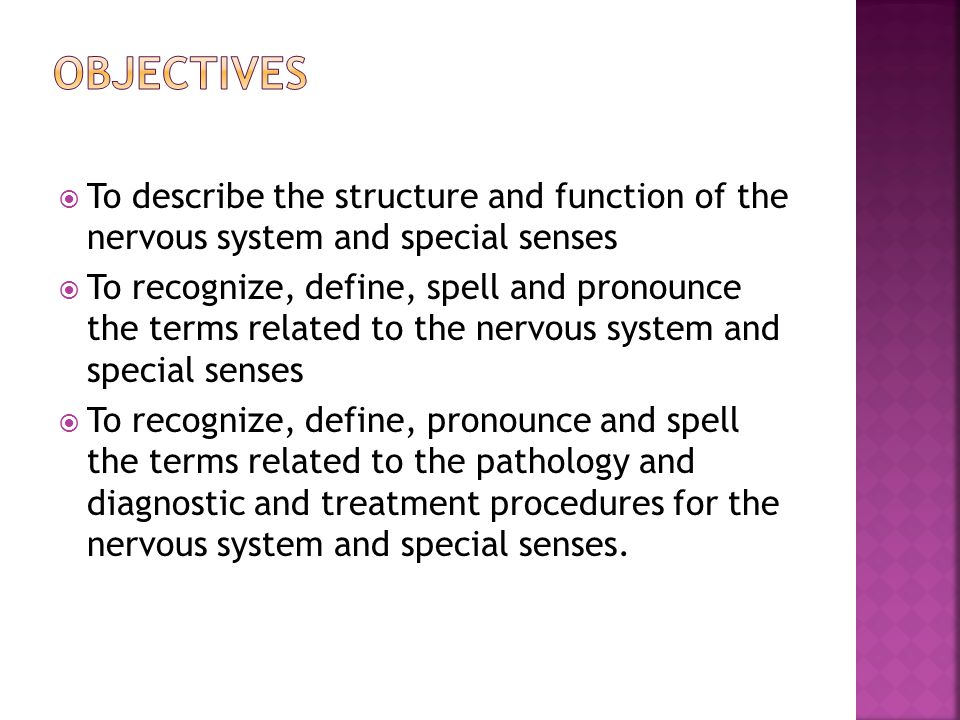  To describe the structure and function of the nervous system and special senses  To recognize, define, spell and pronounce the terms related to the