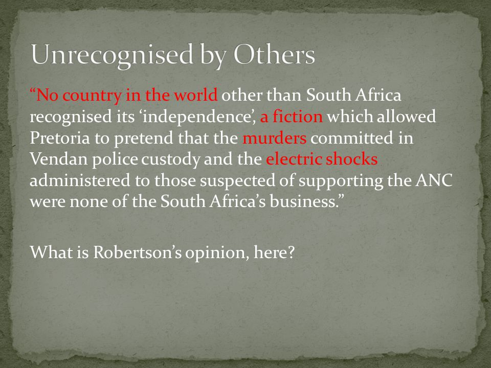 No country in the world other than South Africa recognised its 'independence', a fiction which allowed Pretoria to pretend that the murders committed in Vendan police custody and the electric shocks administered to those suspected of supporting the ANC were none of the South Africa's business. What is Robertson's opinion, here