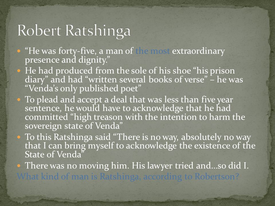 He was forty-five, a man of the most extraordinary presence and dignity. He had produced from the sole of his shoe his prison diary and had written several books of verse – he was Venda's only published poet To plead and accept a deal that was less than five year sentence, he would have to acknowledge that he had committed high treason with the intention to harm the sovereign state of Venda To this Ratshinga said There is no way, absolutely no way that I can bring myself to acknowledge the existence of the State of Venda There was no moving him.