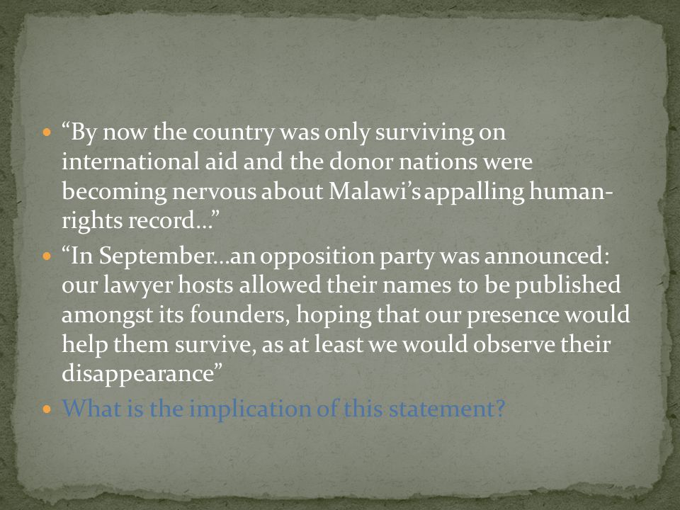 By now the country was only surviving on international aid and the donor nations were becoming nervous about Malawi's appalling human- rights record… In September…an opposition party was announced: our lawyer hosts allowed their names to be published amongst its founders, hoping that our presence would help them survive, as at least we would observe their disappearance What is the implication of this statement