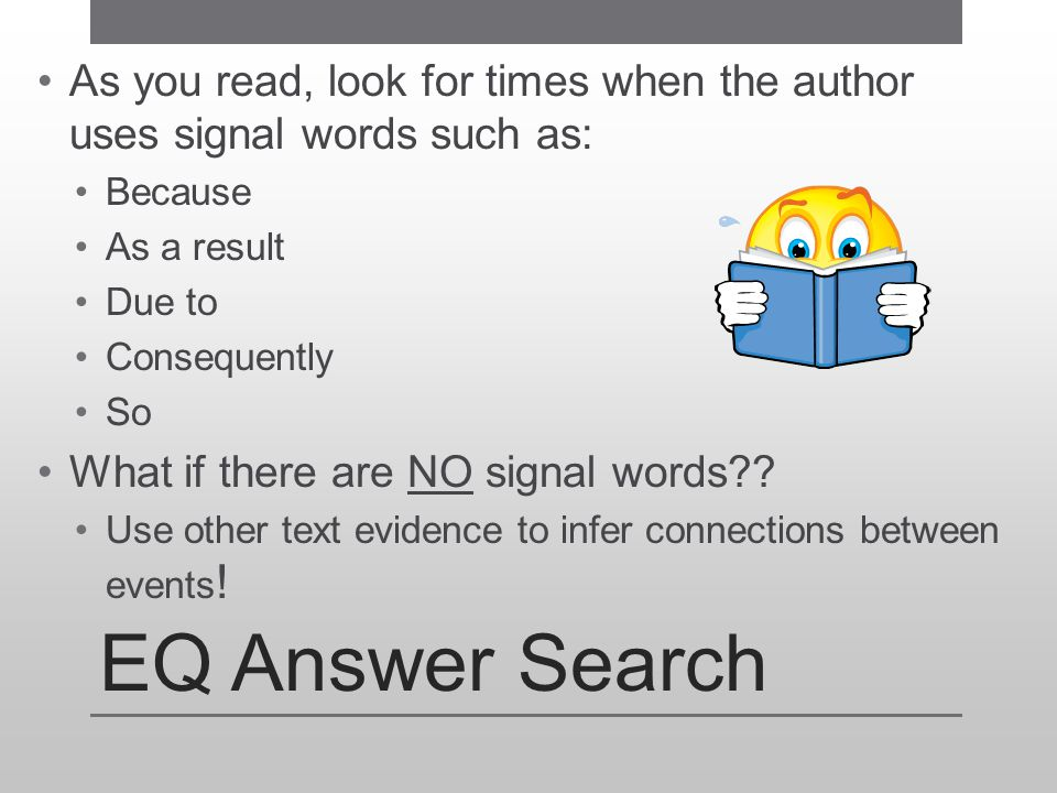 EQ Answer Search As you read, look for times when the author uses signal words such as: Because As a result Due to Consequently So What if there are N