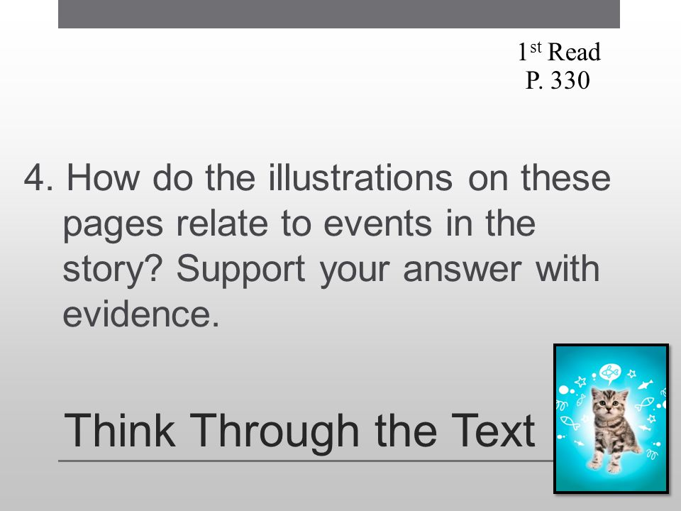 Think Through the Text 4. How do the illustrations on these pages relate to events in the story? Support your answer with evidence. 1 st Read P. 330