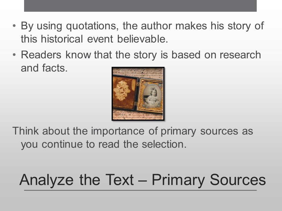 Analyze the Text – Primary Sources By using quotations, the author makes his story of this historical event believable. Readers know that the story is