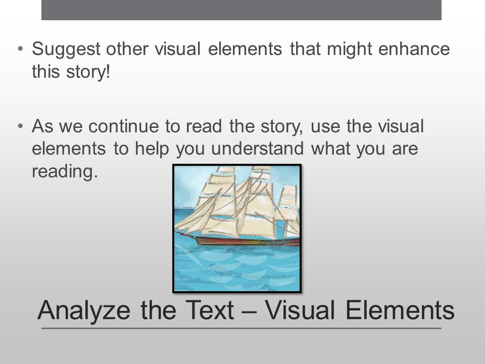 Analyze the Text – Visual Elements Suggest other visual elements that might enhance this story! As we continue to read the story, use the visual eleme