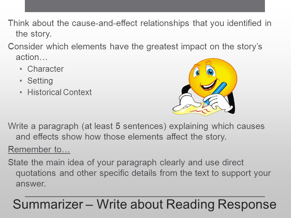 Summarizer – Write about Reading Response Think about the cause-and-effect relationships that you identified in the story. Consider which elements hav