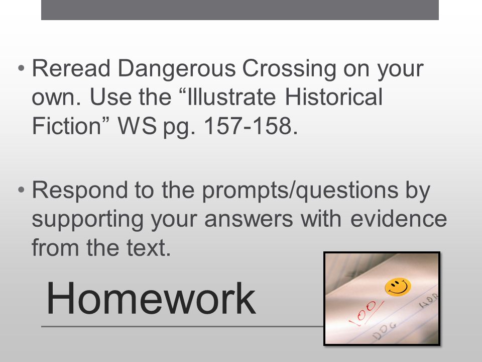 """Homework Reread Dangerous Crossing on your own. Use the """"Illustrate Historical Fiction"""" WS pg. 157-158. Respond to the prompts/questions by supporting"""
