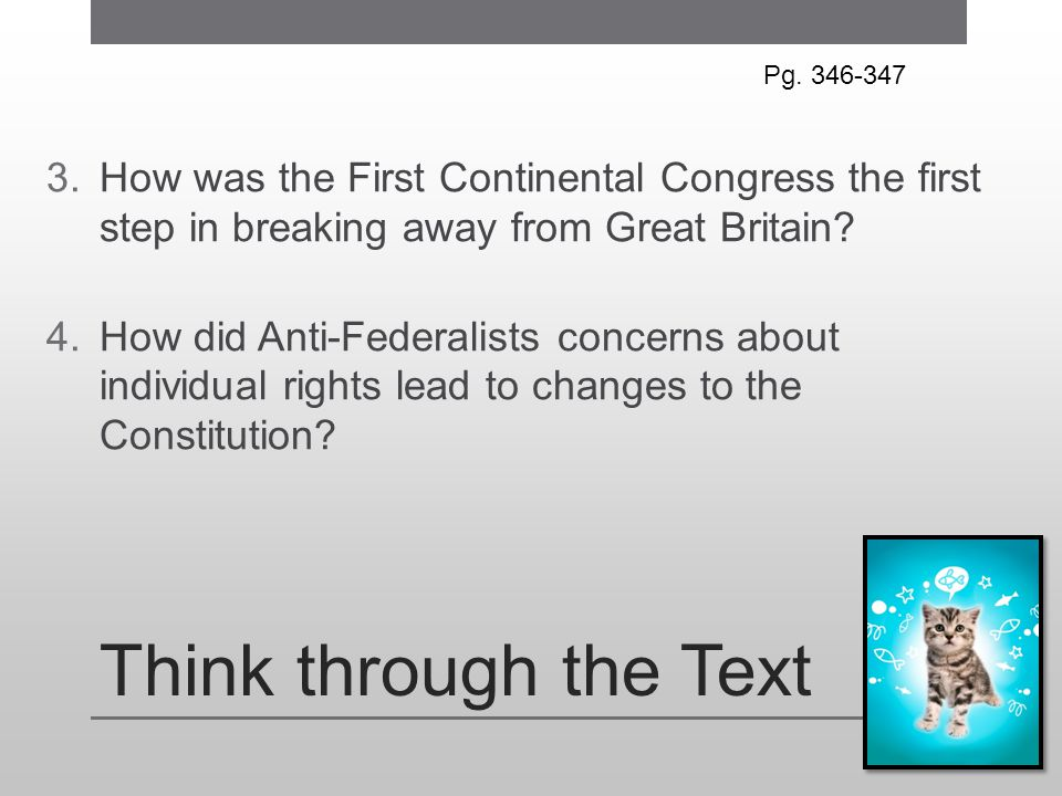 Think through the Text 3.How was the First Continental Congress the first step in breaking away from Great Britain? 4.How did Anti-Federalists concern