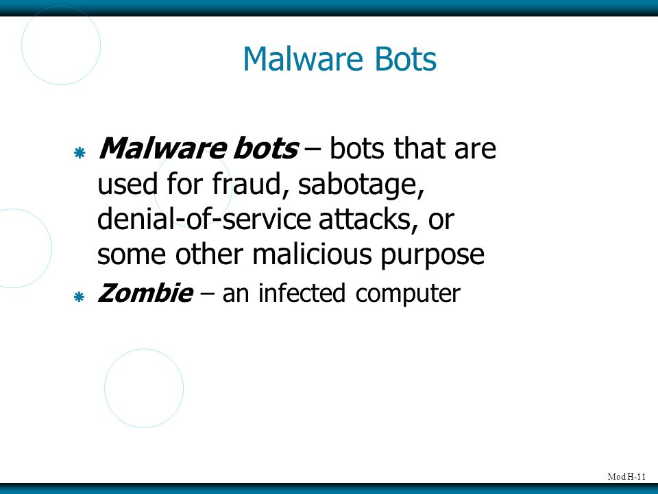 Mod H-11 Malware Bots  Malware bots – bots that are used for fraud, sabotage, denial-of-service attacks, or some other malicious purpose  Zombie – an infected computer