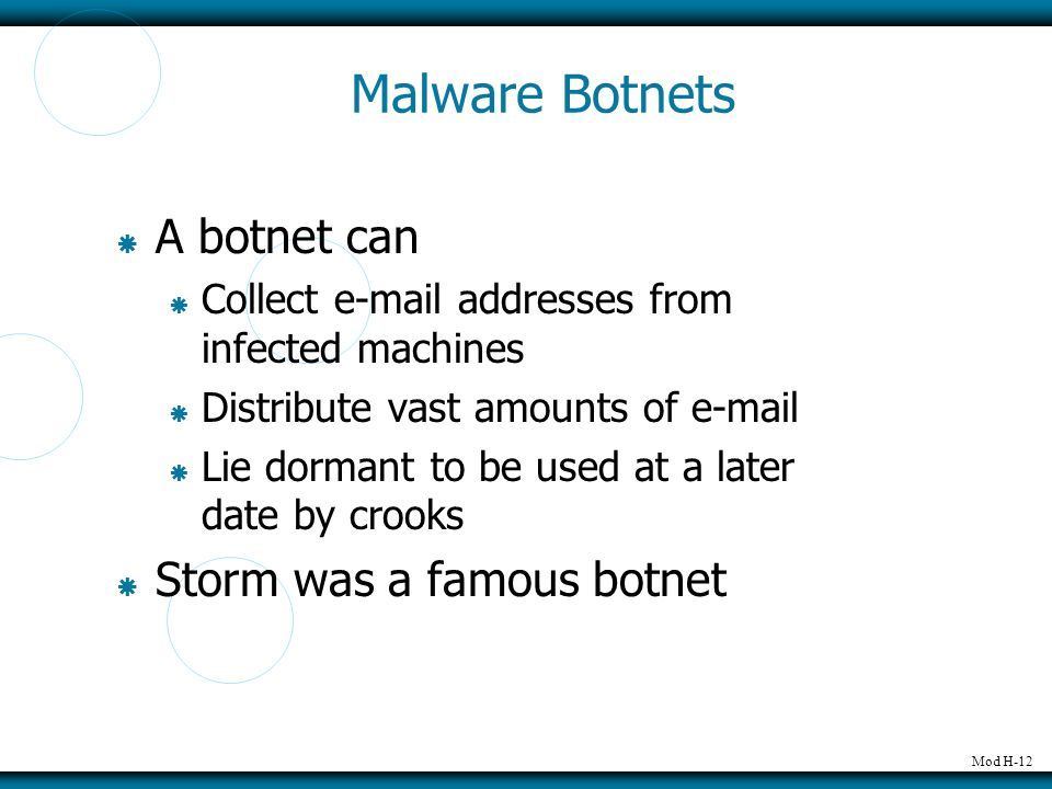 Mod H-12 Malware Botnets  A botnet can  Collect e-mail addresses from infected machines  Distribute vast amounts of e-mail  Lie dormant to be used at a later date by crooks  Storm was a famous botnet