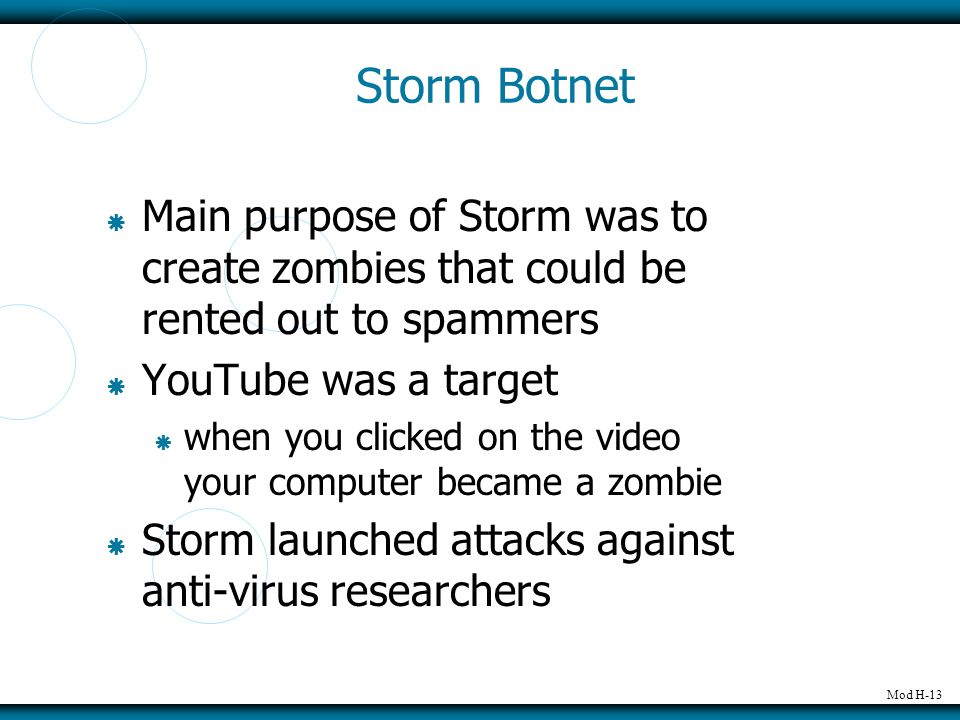 Mod H-13 Storm Botnet  Main purpose of Storm was to create zombies that could be rented out to spammers  YouTube was a target  when you clicked on the video your computer became a zombie  Storm launched attacks against anti-virus researchers