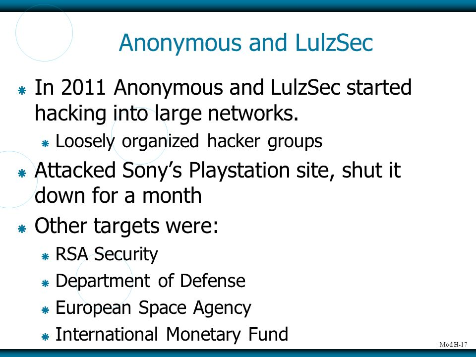 Mod H-17 Anonymous and LulzSec  In 2011 Anonymous and LulzSec started hacking into large networks.  Loosely organized hacker groups  Attacked Sony'