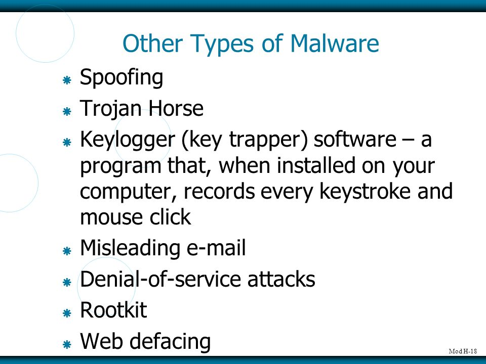 Mod H-18 Other Types of Malware  Spoofing  Trojan Horse  Keylogger (key trapper) software – a program that, when installed on your computer, records every keystroke and mouse click  Misleading e-mail  Denial-of-service attacks  Rootkit  Web defacing