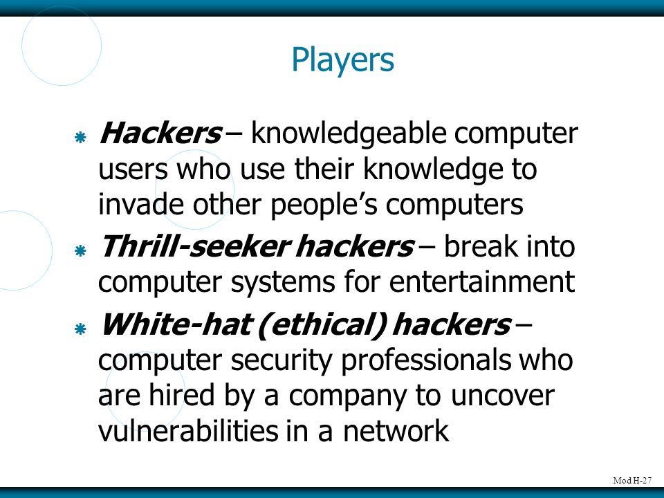 Mod H-27 Players  Hackers – knowledgeable computer users who use their knowledge to invade other people's computers  Thrill-seeker hackers – break i