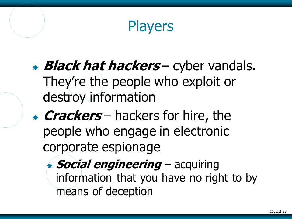 Mod H-28 Players  Black hat hackers – cyber vandals. They're the people who exploit or destroy information  Crackers – hackers for hire, the people