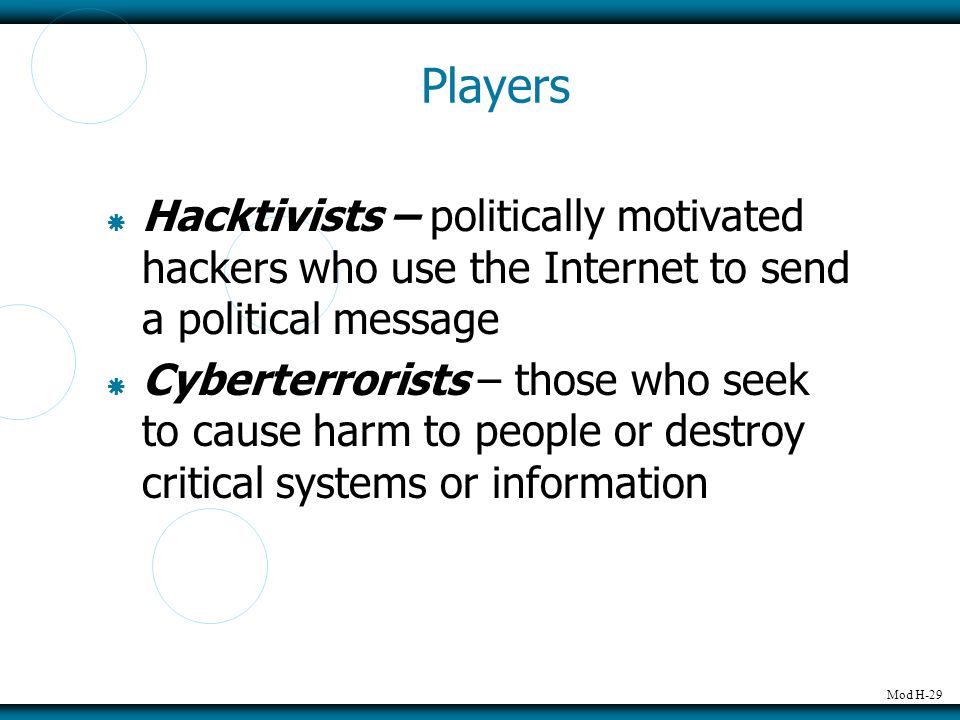 Mod H-29 Players  Hacktivists – politically motivated hackers who use the Internet to send a political message  Cyberterrorists – those who seek to cause harm to people or destroy critical systems or information