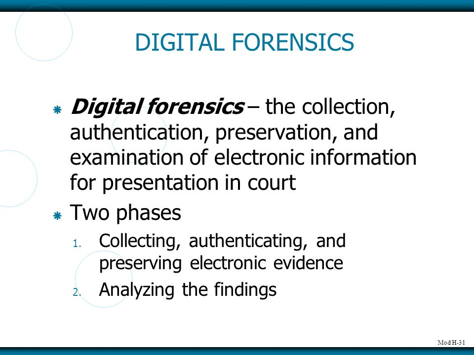 Mod H-31 DIGITAL FORENSICS  Digital forensics – the collection, authentication, preservation, and examination of electronic information for presentation in court  Two phases 1.