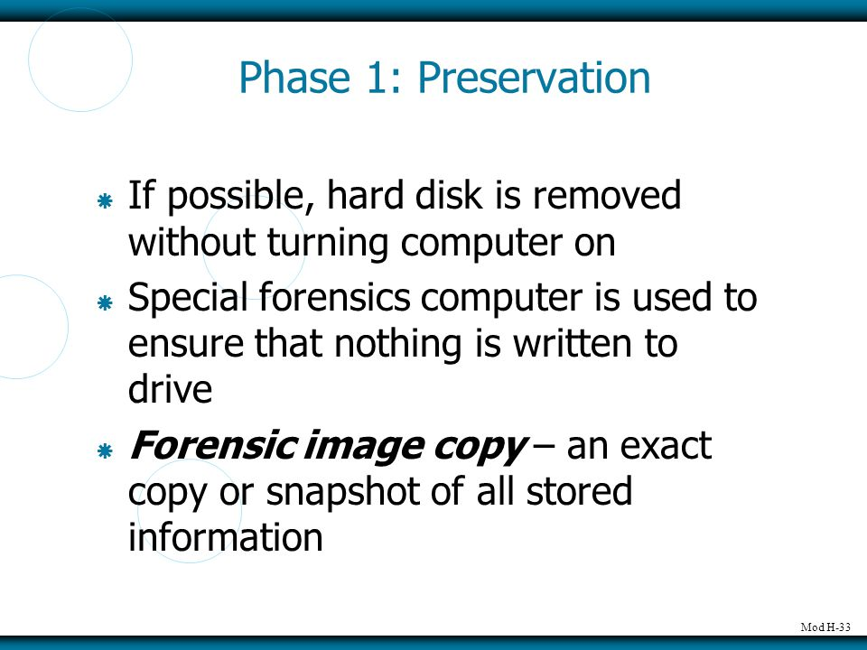 Mod H-33 Phase 1: Preservation  If possible, hard disk is removed without turning computer on  Special forensics computer is used to ensure that nothing is written to drive  Forensic image copy – an exact copy or snapshot of all stored information