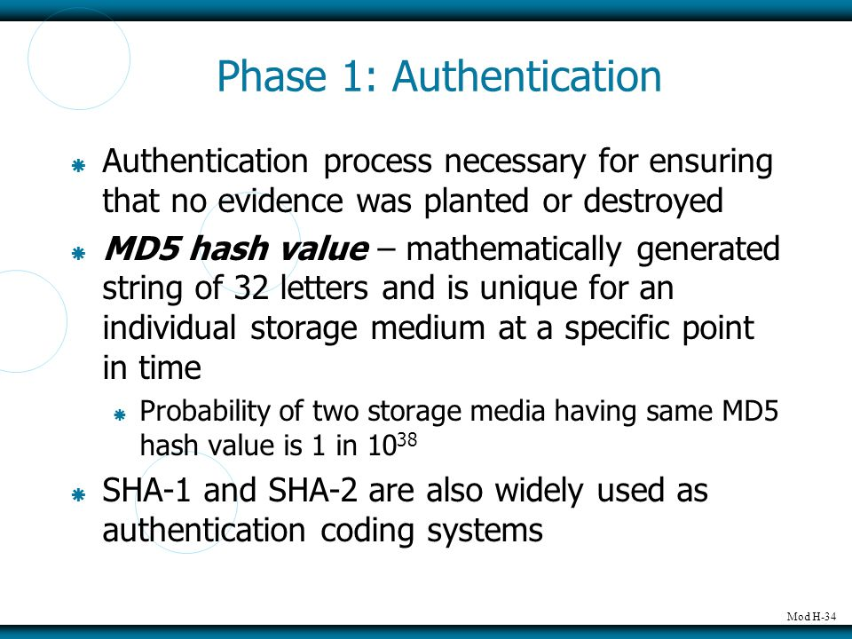 Mod H-34 Phase 1: Authentication  Authentication process necessary for ensuring that no evidence was planted or destroyed  MD5 hash value – mathematically generated string of 32 letters and is unique for an individual storage medium at a specific point in time  Probability of two storage media having same MD5 hash value is 1 in 10 38  SHA-1 and SHA-2 are also widely used as authentication coding systems