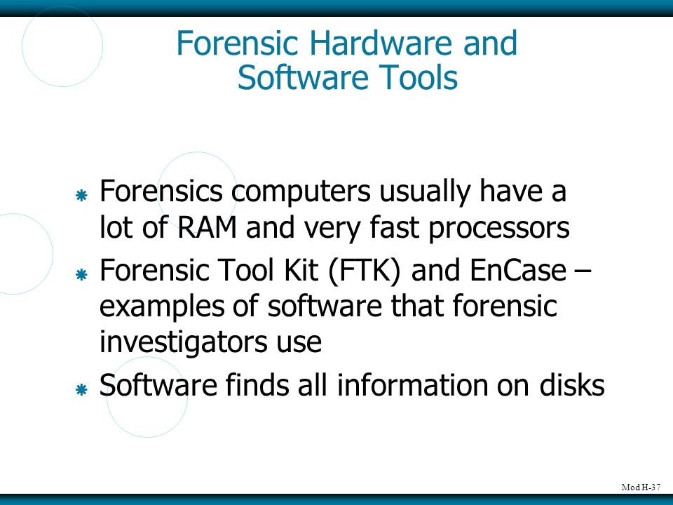 Mod H-37 Forensic Hardware and Software Tools  Forensics computers usually have a lot of RAM and very fast processors  Forensic Tool Kit (FTK) and E