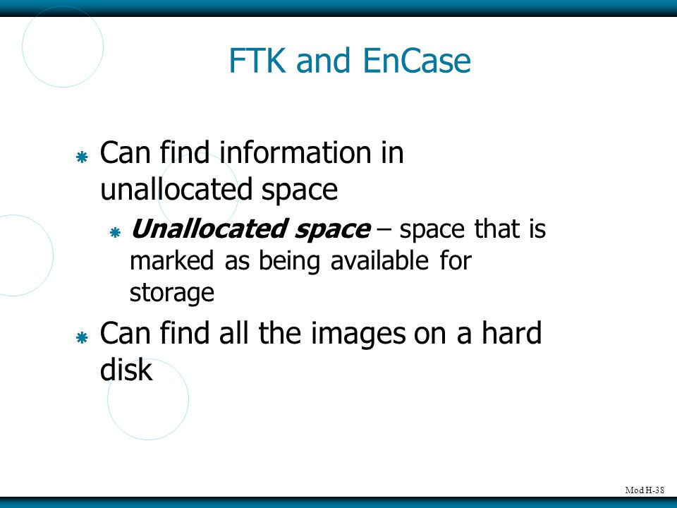Mod H-38 FTK and EnCase  Can find information in unallocated space  Unallocated space – space that is marked as being available for storage  Can find all the images on a hard disk