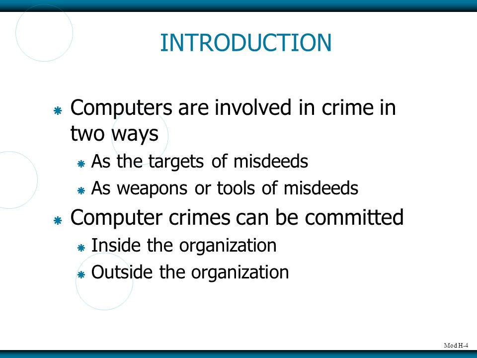Mod H-4 INTRODUCTION  Computers are involved in crime in two ways  As the targets of misdeeds  As weapons or tools of misdeeds  Computer crimes ca