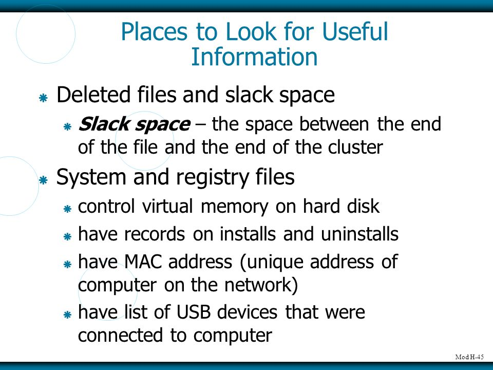 Mod H-45 Places to Look for Useful Information  Deleted files and slack space  Slack space – the space between the end of the file and the end of th