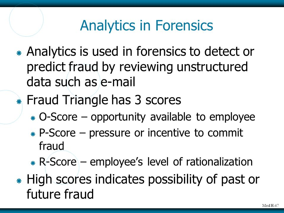 Mod H-47 Analytics in Forensics  Analytics is used in forensics to detect or predict fraud by reviewing unstructured data such as e-mail  Fraud Tria