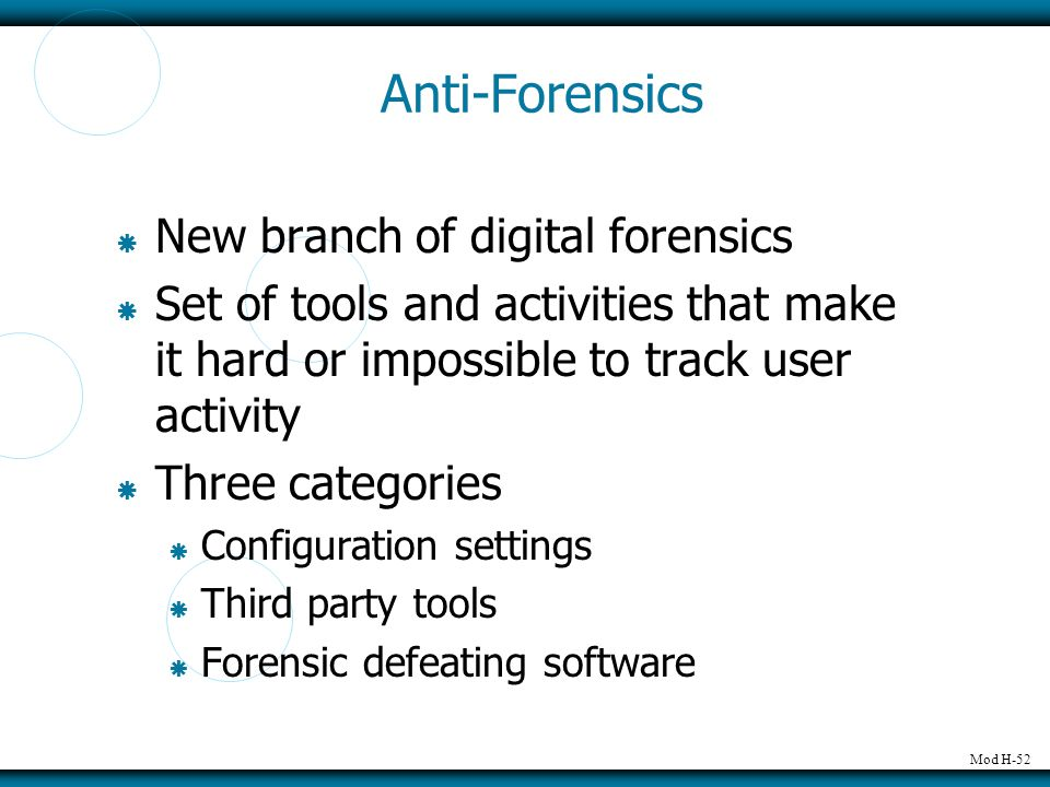Mod H-52 Anti-Forensics  New branch of digital forensics  Set of tools and activities that make it hard or impossible to track user activity  Three categories  Configuration settings  Third party tools  Forensic defeating software