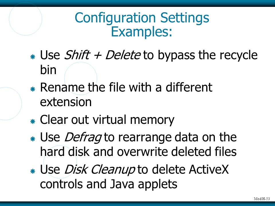Mod H-53 Configuration Settings Examples:  Use Shift + Delete to bypass the recycle bin  Rename the file with a different extension  Clear out virtual memory  Use Defrag to rearrange data on the hard disk and overwrite deleted files  Use Disk Cleanup to delete ActiveX controls and Java applets