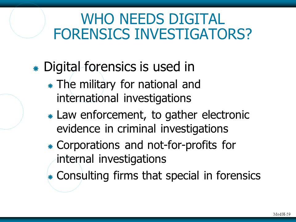 Mod H-59 WHO NEEDS DIGITAL FORENSICS INVESTIGATORS?  Digital forensics is used in  The military for national and international investigations  Law