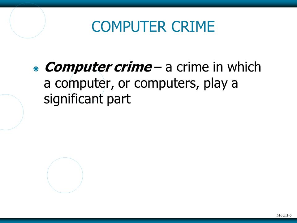 Mod H-6 COMPUTER CRIME  Computer crime – a crime in which a computer, or computers, play a significant part