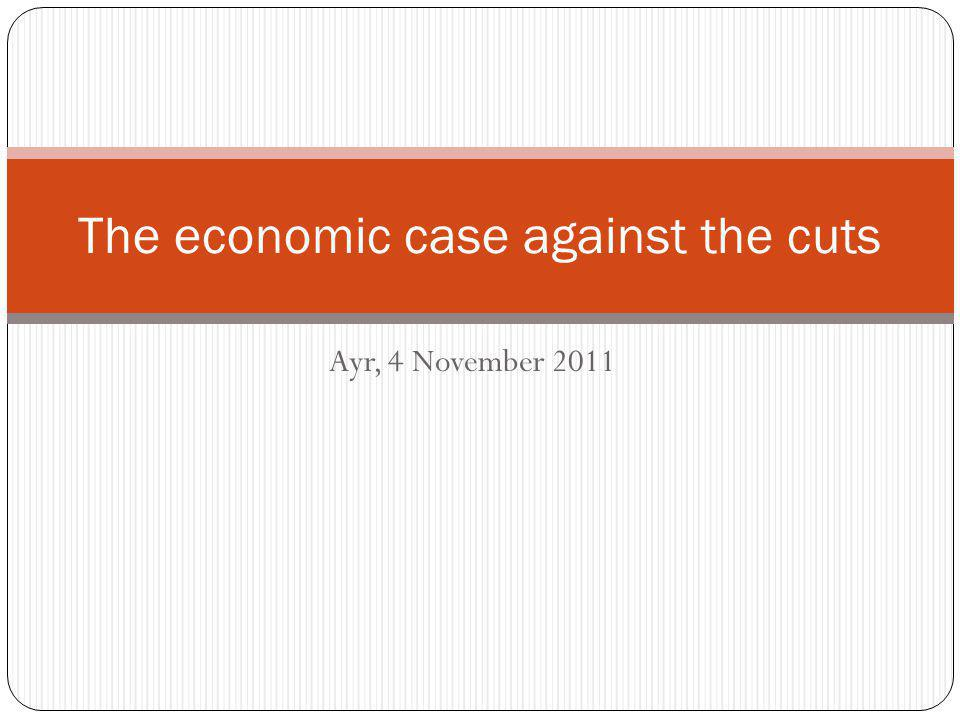 Ayr, 4 November 2011 The economic case against the cuts