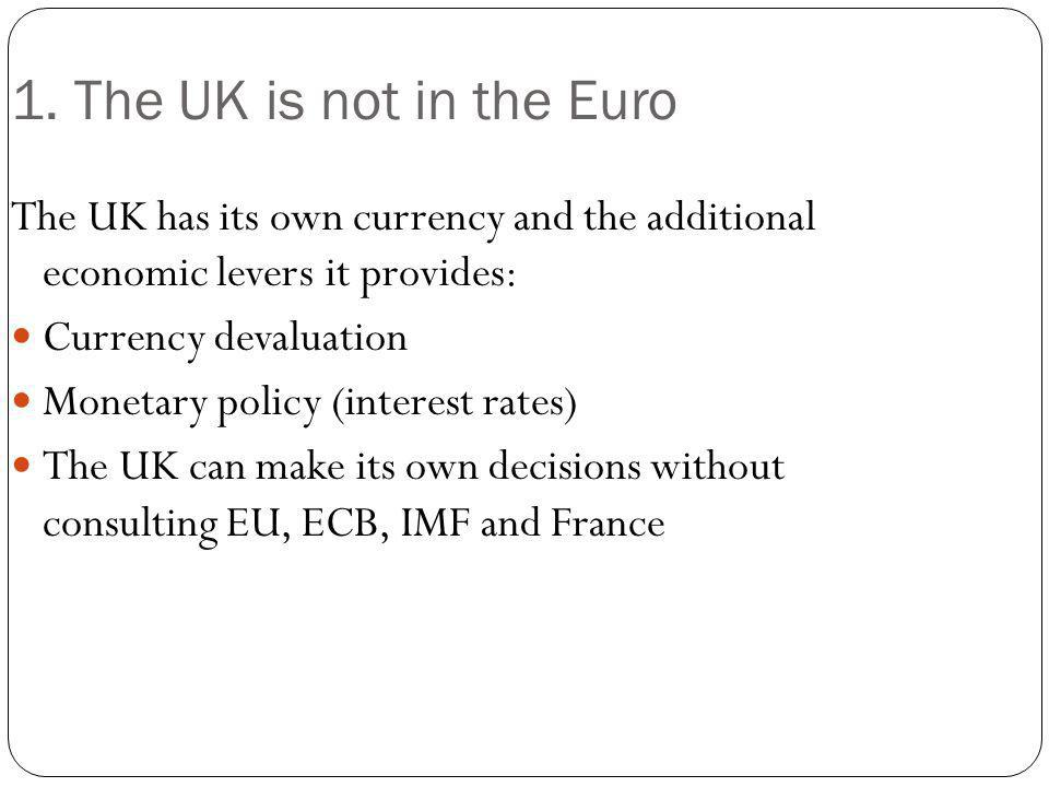 1. The UK is not in the Euro The UK has its own currency and the additional economic levers it provides: Currency devaluation Monetary policy (interes