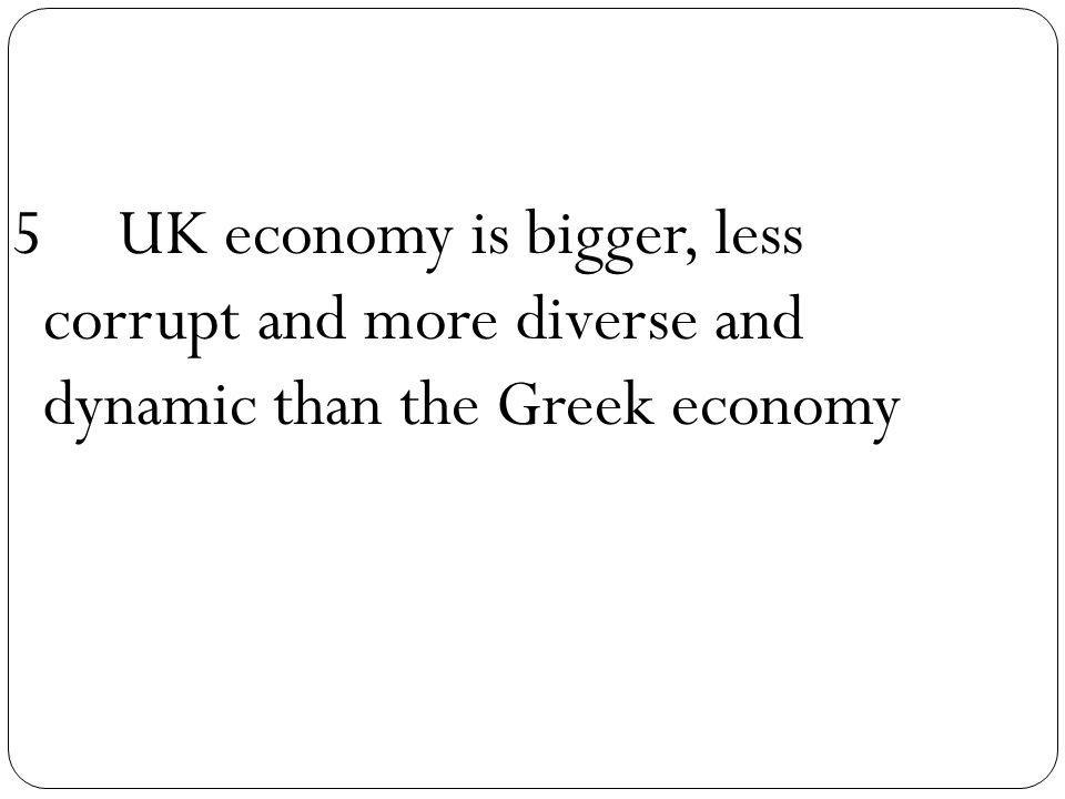 5UK economy is bigger, less corrupt and more diverse and dynamic than the Greek economy