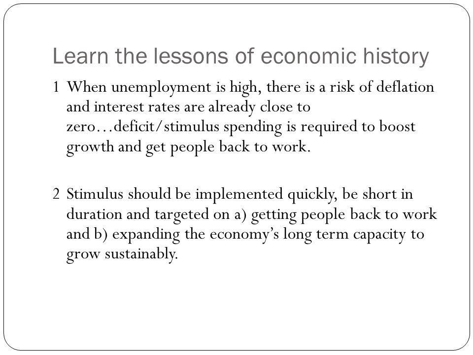Learn the lessons of economic history 1When unemployment is high, there is a risk of deflation and interest rates are already close to zero…deficit/stimulus spending is required to boost growth and get people back to work.