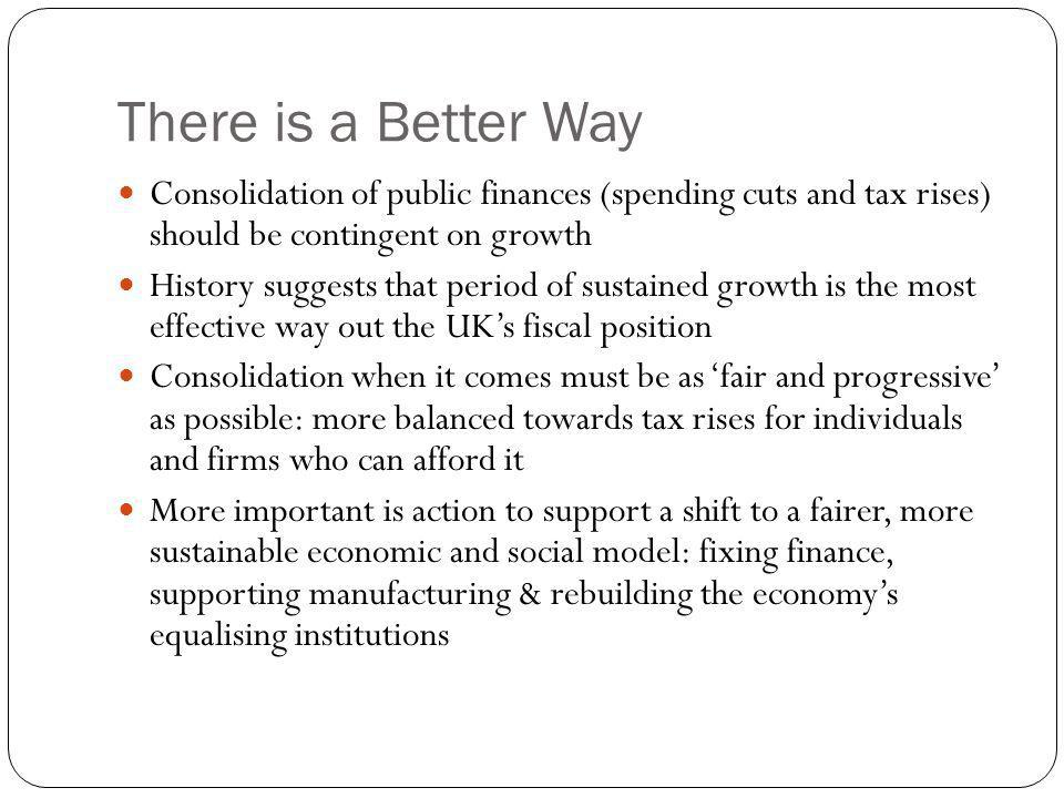 There is a Better Way Consolidation of public finances (spending cuts and tax rises) should be contingent on growth History suggests that period of sustained growth is the most effective way out the UK's fiscal position Consolidation when it comes must be as 'fair and progressive' as possible: more balanced towards tax rises for individuals and firms who can afford it More important is action to support a shift to a fairer, more sustainable economic and social model: fixing finance, supporting manufacturing & rebuilding the economy's equalising institutions