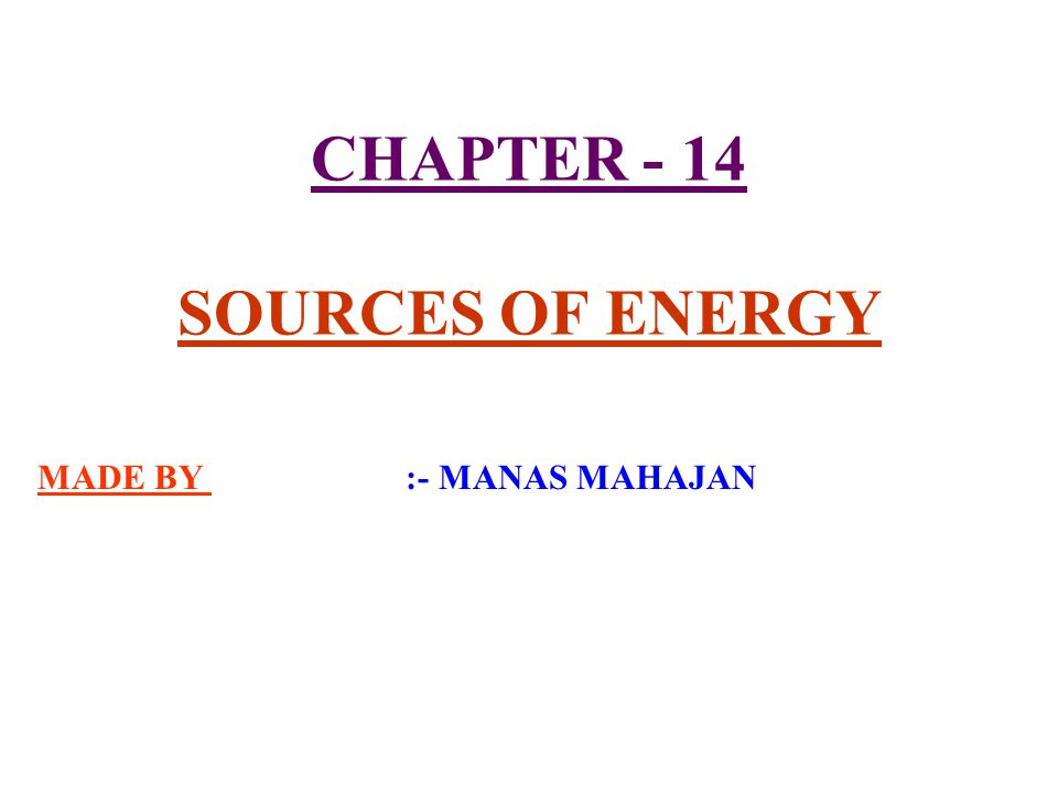 CHAPTER - 14 SOURCES OF ENERGY MADE BY :- MANAS MAHAJAN